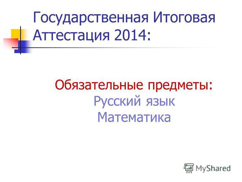 Государственная Итоговая Аттестация 2014: Обязательные предметы: Русский язык Математика