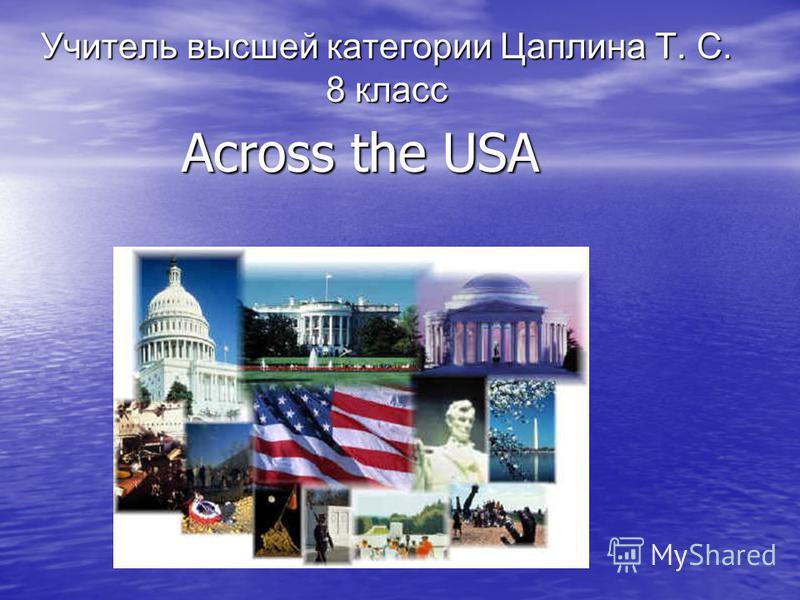 Across the USA Учитель высшей категории Цаплина Т. С. 8 класс