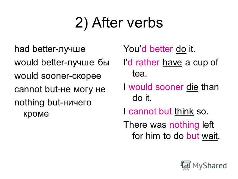 2) After verbs had better-лучше would better-лучше бы would sooner-скорее cannot but-не могу не nothing but-ничего кроме Youd better do it. Id rather have a cup of tea. I would sooner die than do it. I cannot but think so. There was nothing left for