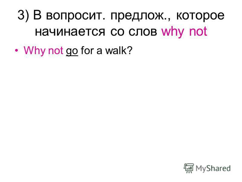 3) В вопросит. предлож., которое начинается со слов why not Why not go for a walk?