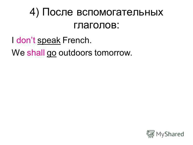 4) После вспомогательных глаголов: I dont speak French. We shall go outdoors tomorrow.