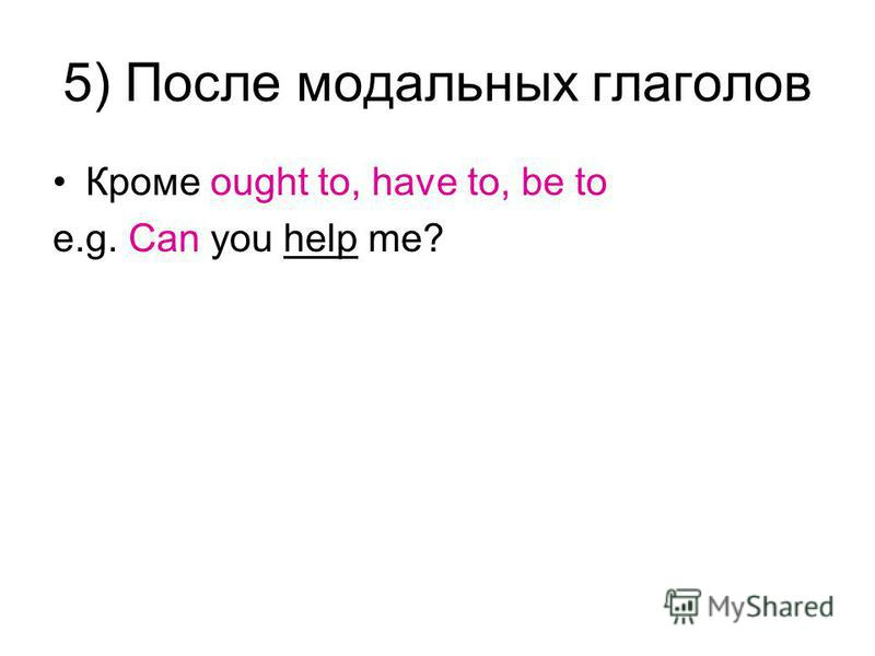5) После модальных глаголов Кроме ought to, have to, be to e.g. Can you help me?