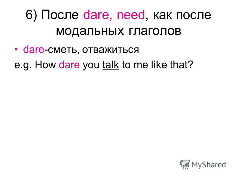 6) После dare, need, как после модальных глаголов dare-сметь, отважиться e.g. How dare you talk to me like that?