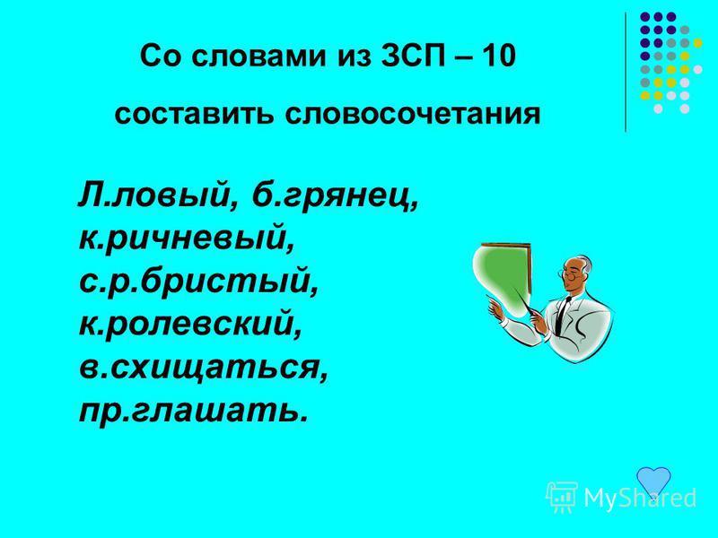 Со словами из ЗСП – 10 составить словосочетания Л.левый, б.грянец, к.ричневый, с.р.бристый, к.ролевский, в.восхищаться, пр.оглашать.