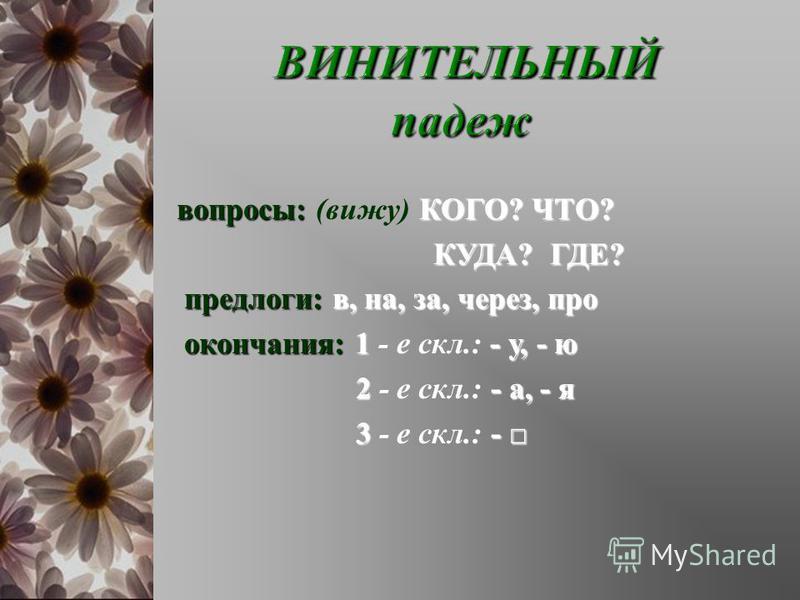 вопросы : КОГО ? ЧТО ? вопросы : ( вижу ) КОГО ? ЧТО ? КУДА ? ГДЕ ? КУДА ? ГДЕ ? предлоги : в, на, за, через, про окончания :1- у, - ю окончания : 1 - е скл.: - у, - ю 2- а, - я 2 - е скл.: - а, - я 3- 3 - е скл.: -