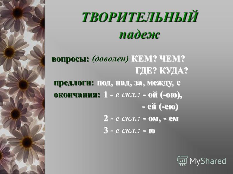вопросы : КЕМ ? ЧЕМ ? вопросы : ( доволен ) КЕМ ? ЧЕМ ? ГДЕ ? КУДА ? ГДЕ ? КУДА ? предлоги : под, над, за, между, с окончания :1- ой (- ой ), окончания : 1 - е скл.: - ой (- ой ), - ей (- ею ) - ей (- ею ) 2- ом, - ем 2 - е скл.: - ом, - ем 3- ю 3 -