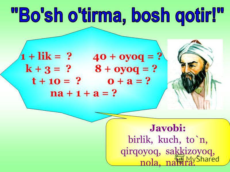 1 + lik = ? 40 + oyoq = ? k + 3 = ? 8 + oyoq = ? t + 10 = ? 0 + a = ? na + 1 + a = ? Javobi: birlik, kuch, to`n, qirqoyoq, sakkizoyoq, nola, nabira.