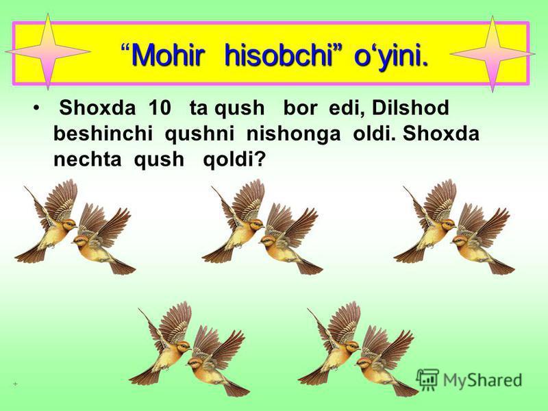 Mohir hisobchi oyini. Shoxda 10 ta qush bor edi, Dilshod beshinchi qushni nishonga oldi. Shoxda nechta qush qoldi?