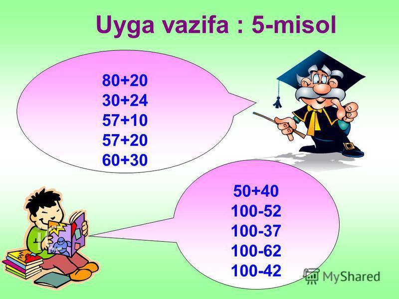 Uyga vazifa : 5-misol 80+20 30+24 57+10 57+20 60+30 50+40 100-52 100-37 100-62 100-42