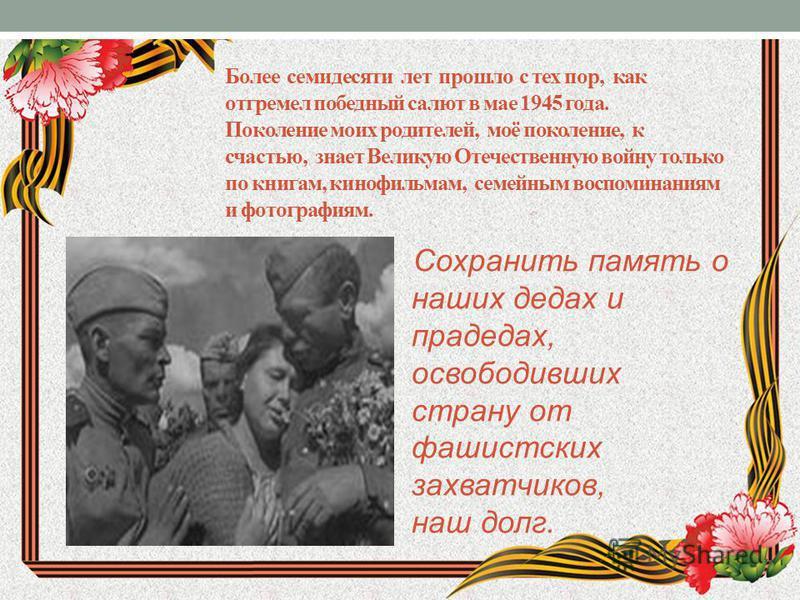 Более семидесяти лет прошло с тех пор, как отгремел победный салют в мае 1945 года. Поколение моих родителей, моё поколение, к счастью, знает Великую Отечественную войну только по книгам, кинофильмам, семейным воспоминаниям и фотографиям. Сохранить п
