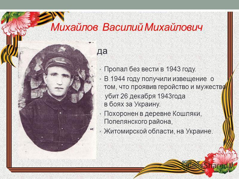 Михайлов Василий Михайлович Подзаголовок слайда Пропал без вести в 1943 году. В 1944 году получили извещение о том, что проявив геройство и мужество убит 26 декабря 1943 года в боях за Украину. Похоронен в деревне Кошляки, Попелянского района, Житоми