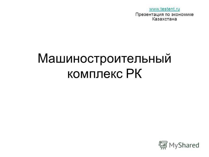 Машиностроительный комплекс РК www.testent.ru Презентация по экономике Казахстана