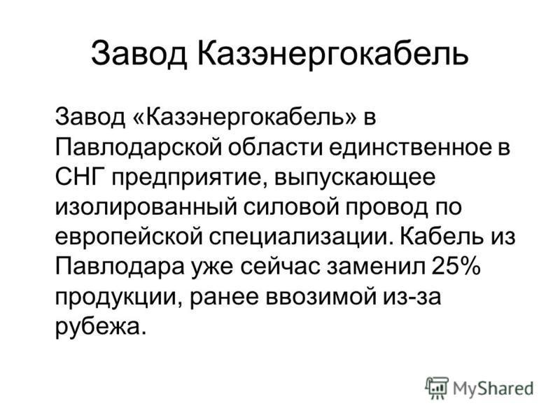 Завод Казэнергокабель Завод «Казэнергокабель» в Павлодарской области единственное в СНГ предприятие, выпускающее изолированный силовой провод по европейской специализации. Кабель из Павлодара уже сейчас заменил 25% продукции, ранее ввозимой из-за руб