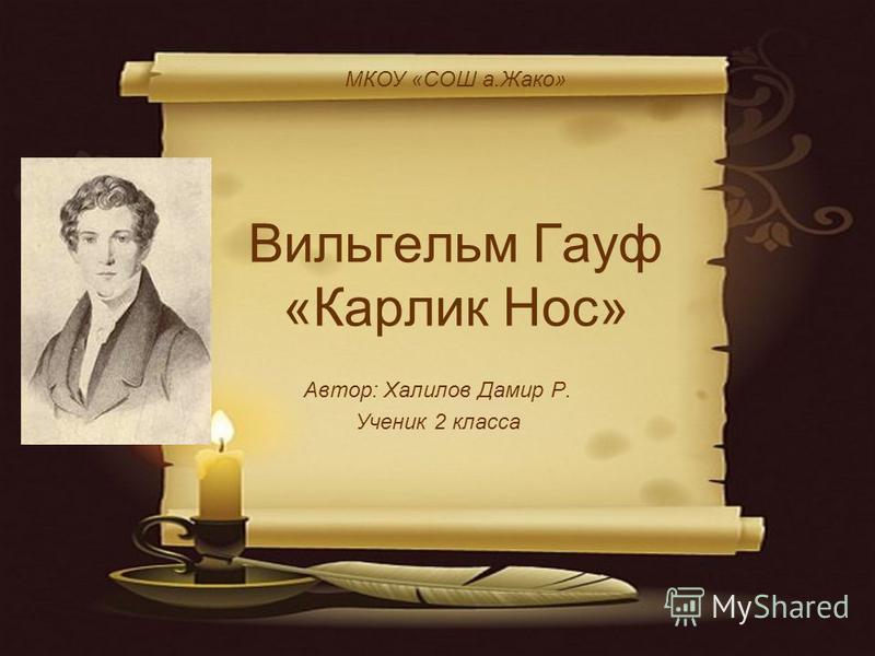Вильгельм Гауф «Карлик Нос» Автор: Халилов Дамир Р. Ученик 2 класса МКОУ «СОШ а.Жако»