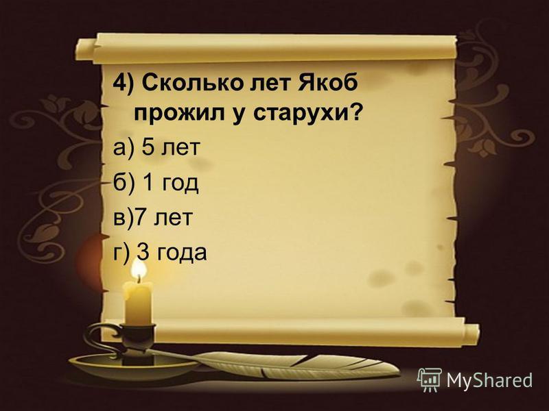 4) Сколько лет Якоб прожил у старухи? а) 5 лет б) 1 год в)7 лет г) 3 года