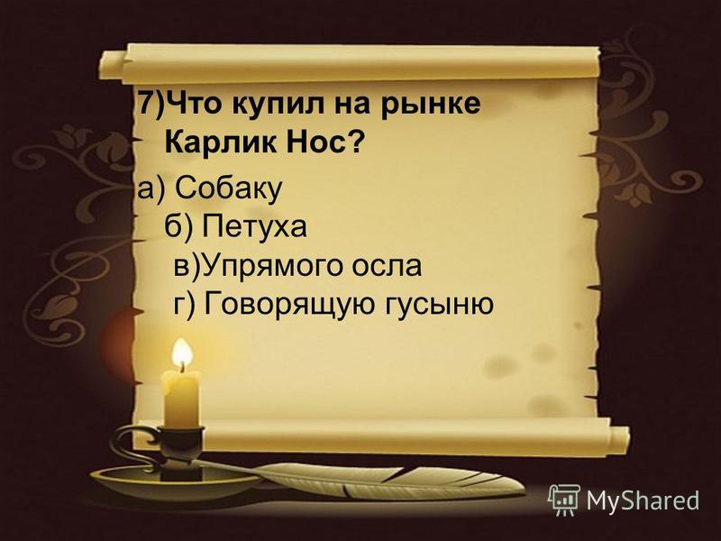 7)Что купил на рынке Карлик Нос? а) Собаку б) Петуха в)Упрямого осла г) Говорящую гусыню