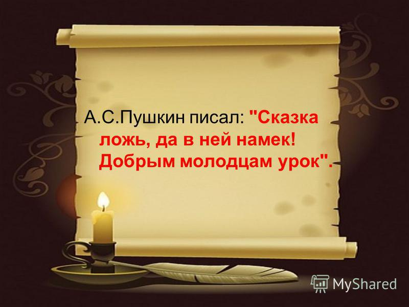 А.С.Пушкин писал: Сказка ложь, да в ней намек! Добрым молодцам урок.