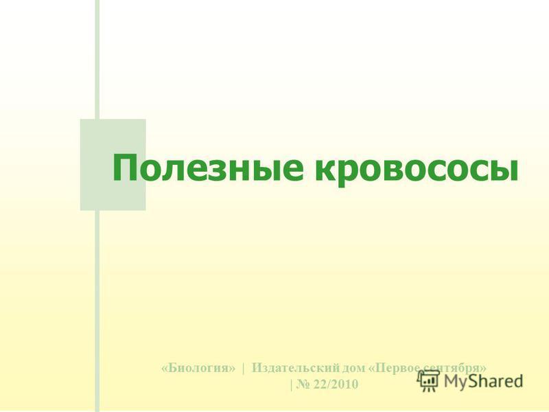 «Биология» | Издательский дом «Первое сентября» | 22/2010 Полезные кровососы