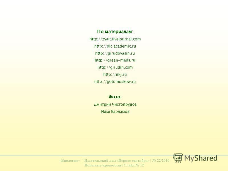 «Биология» | Издательский дом «Первое сентября» | 22/2010 Полезные кровососы | Слайд 12 По материалам: http://zyalt.livejournal.com http://dic.academic.ru http://girudovasin.ru http://green-meds.ru http://girudin.com http://nkj.ru http://gotomoskow.r