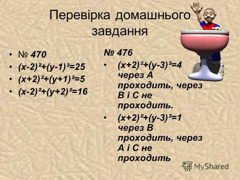 Перевірка домашнього завдання 470 (х-2)²+(у-1)²=25 (х+2)²+(у+1)²=5 (х-2)²+(у+2)²=16 476 (х+2)²+(у-3)²=4 через А проходить, через В і С не проходить. (х+2)²+(у-3)²=1 через В проходить, через А і С не проходить