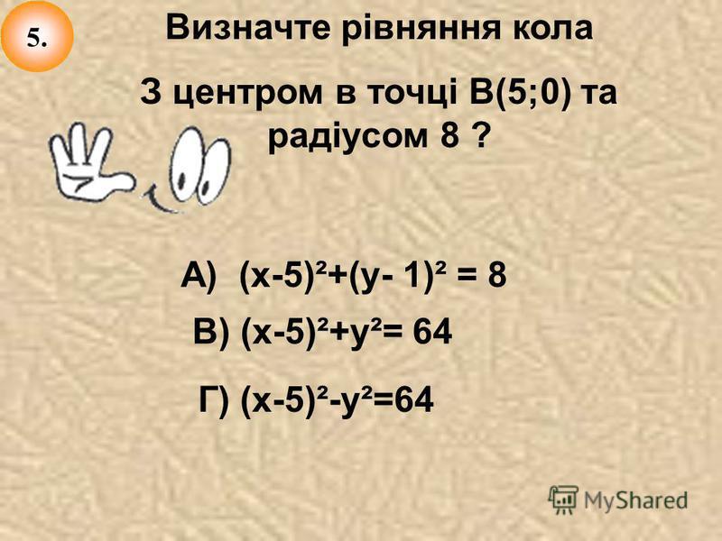 Визначте рівняння кола З центром в точці В(5;0) та радіусом 8 ? А) (х-5)²+(у- 1)² = 8 В) (х-5)²+у²= 64 Г) (х-5)²-у²=64 5.