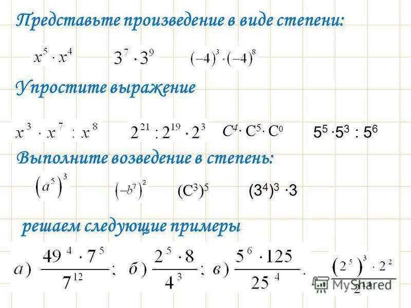 решаем следующие примеры Представьте произведение в виде степени:. Упростите выражение Выполните возведение в степень: С 4 С 5 С 0 (С 3 ) 5 5 5 5 3 : 5 6 (3 4 ) 3 3