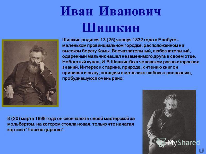 Иван Иванович Шишкин Шишкин родился 13 (25) января 1832 года в Елабуге - маленьком провинциальном городке, расположенном на высоком берегу Камы. Впечатлительный, любознательный, одаренный мальчик нашел незаменимого друга в своем отце. Небогатый купец