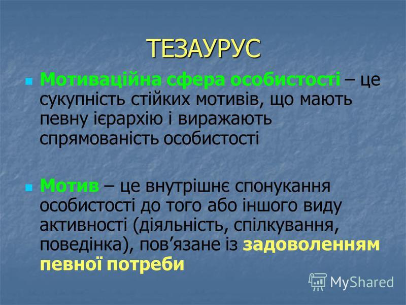 ТЕЗАУРУС Мотиваційна сфера особистості – це сукупність стійких мотивів, що мають певну ієрархію і виражають спрямованість особистості Мотив – це внутрішнє спонукання особистості до того або іншого виду активності (діяльність, спілкування, поведінка),