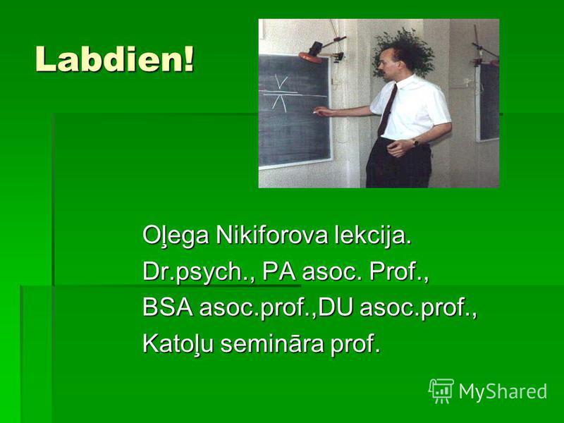 Labdien! Oļega Nikiforova lekcija. Dr.psych., PA asoc. Prof., BSA asoc.prof.,DU asoc.prof., Katoļu semināra prof.