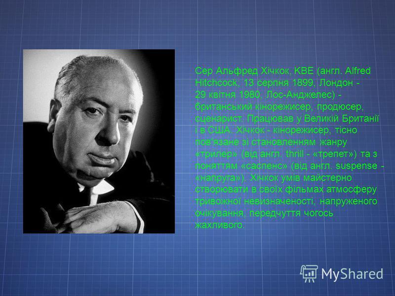 Сер Альфред Хічкок, KBE (англ. Alfred Hitchcock; 13 серпня 1899, Лондон - 29 квітня 1980, Лос-Анджелес) - британський кінорежисер, продюсер, сценарист. Працював у Великій Британії і в США. Хічкок - кінорежисер, тісно пов'язане зі становленням жанру «