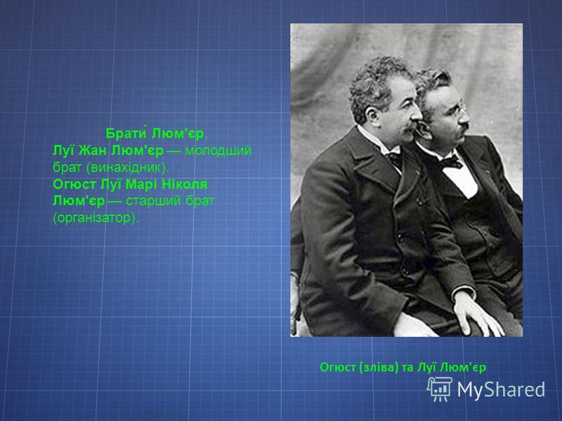 Огюст (зліва) та Луї Люм'єр Брати́ Люм'єр, Луї Жан Люм'єр молодший брат (винахідник). Огюст Луї Марі Ніколя Люм'єр старший брат (організатор).