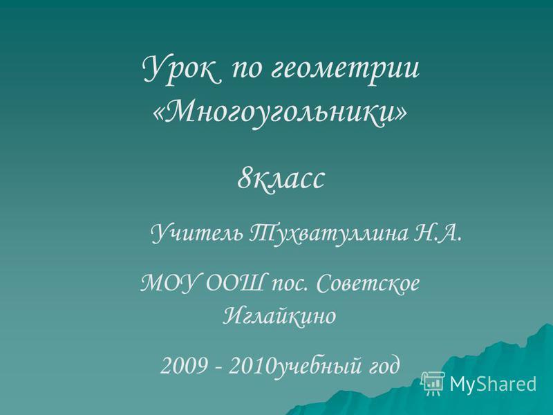 Урок по геометрии «Многоугольники» 8 класс Учитель Тухватуллина Н.А. МОУ ООШ пос. Советское Иглайкино 2009 - 2010 учебный год