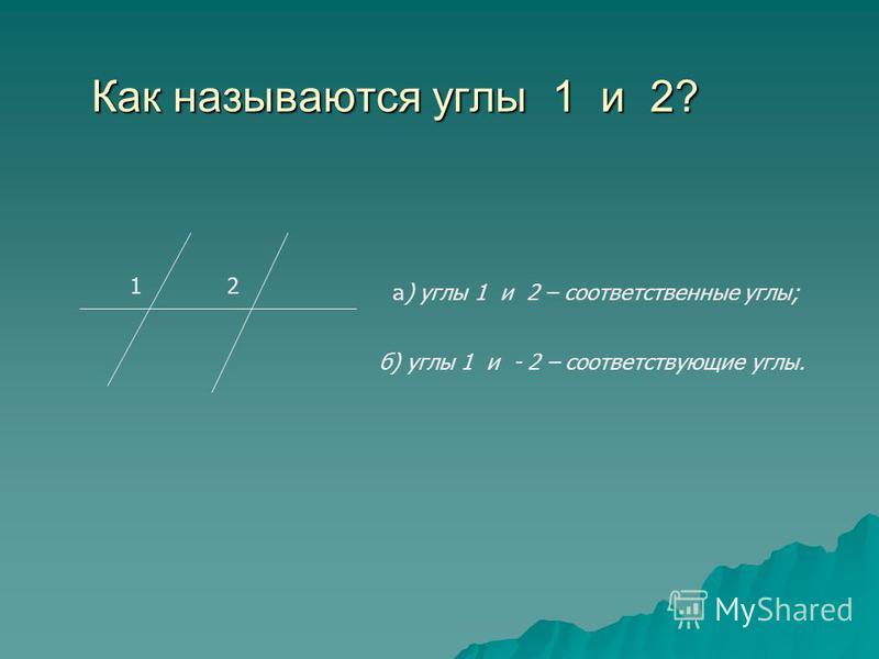 Как называются углы 1 и 2? 12 а) углы 1 и 2 – соответственные углы; б) углы 1 и - 2 – соответствующие углы.
