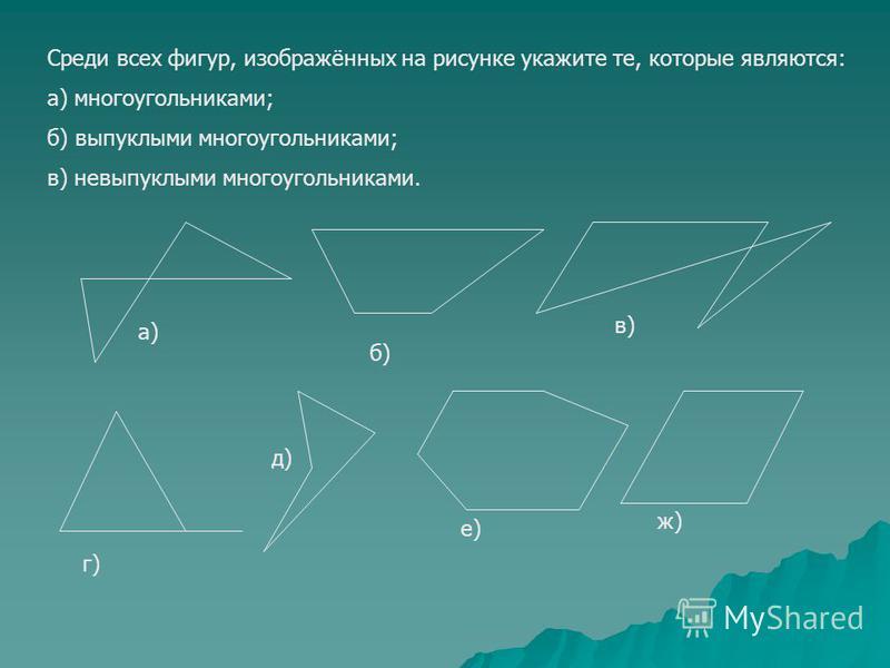 а) б) в) г) д) е) ж) Среди всех фигур, изображённых на рисунке укажите те, которые являются: а) многоугольниками; б) выпуклыми многоугольниками; в) невыпуклыми многоугольниками.