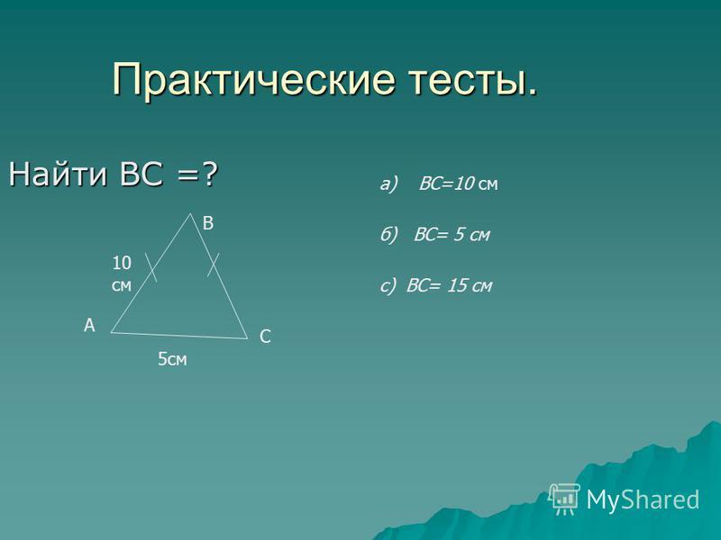 Практические тесты. Найти ВС =? В А С 5 см 10 см а) ВС=10 см б) ВС= 5 см с) ВС= 15 см