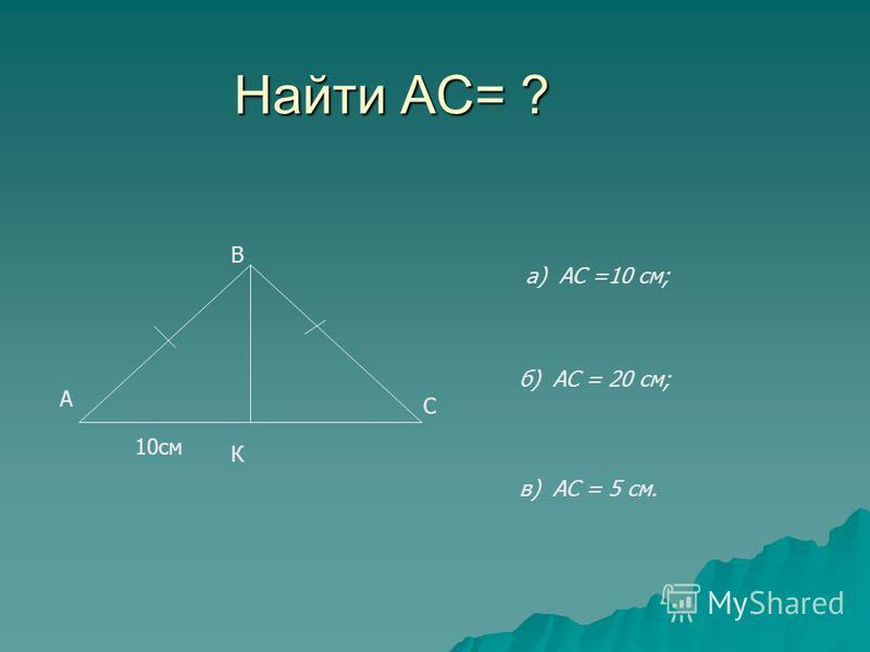 Найти АС= ? А В С К 10 см а) АС =10 см; б) АС = 20 см; в) АС = 5 см.