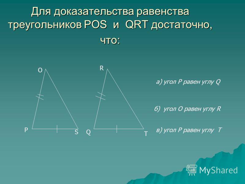 Для доказательства равенства треугольников POS и QRT достаточно, что: О а) угол Р равен углу Q б) угол О равен углу R в) угол Р равен углу Т R P QS T
