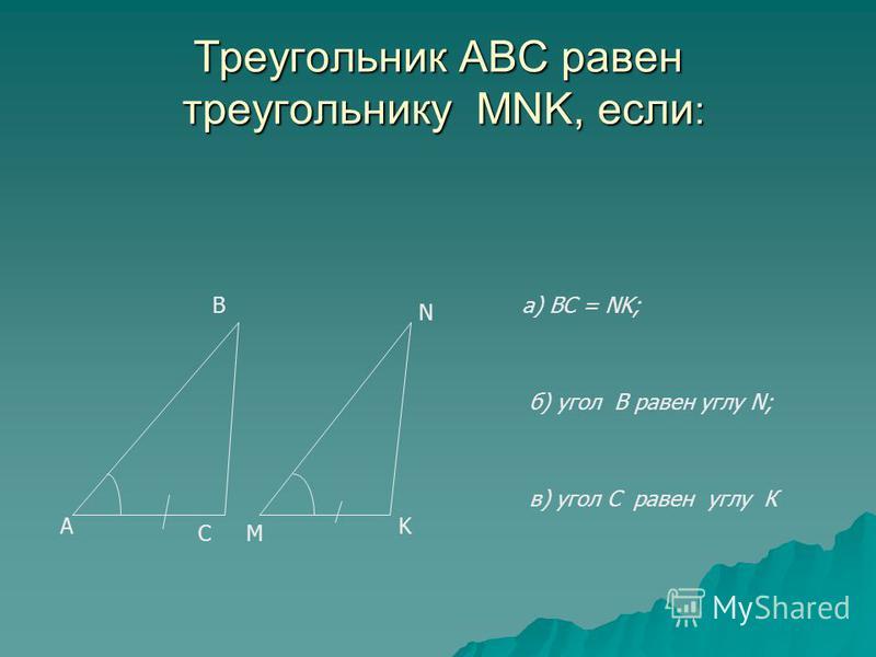 Треугольник АВС равен треугольнику MNK, если : А С В М N K а) BC = NK; б) угол В равен углу N; в) угол С равен углу К