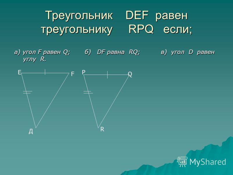 Треугольник DEF равен треугольнику RPQ если; а) угол F равен Q; б) DF равна RQ; в) угол D равен углу R. Е Д F P Q R