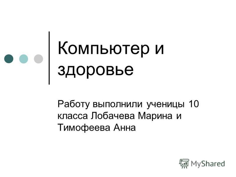 Компьютер и здоровье Работу выполнили ученицы 10 класса Лобачева Марина и Тимофеева Анна