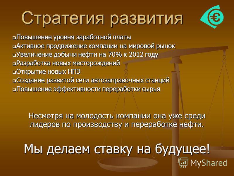 Стратегия развития Повышение уровня заработной платы Повышение уровня заработной платы Активное продвижение компании на мировой рынок Активное продвижение компании на мировой рынок Увеличение добычи нефти на 70% к 2012 году Увеличение добычи нефти на