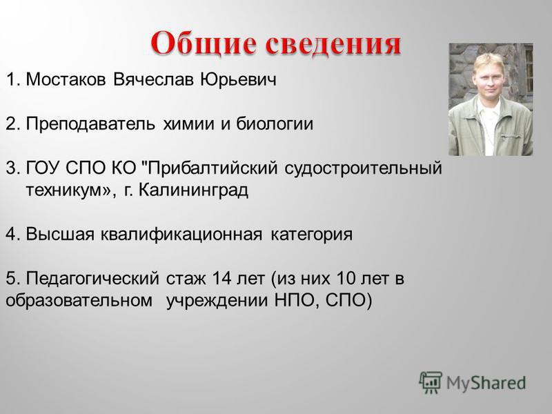 1. Мостаков Вячеслав Юрьевич 2. Преподаватель химии и биологии 3. ГОУ СПО КО