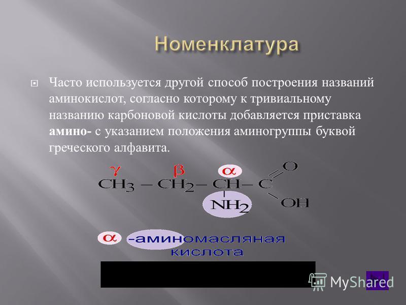 Часто используется другой способ построения названий аминокислот, согласно которому к тривиальному названию карбоновой кислоты добавляется приставка амино - с указанием положения аминогруппы буквой греческого алфавита.