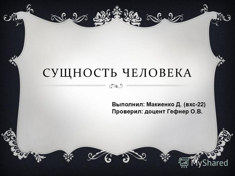 СУЩНОСТЬ ЧЕЛОВЕКА Выполнил: Макиенко Д. (вхс-22) Проверил: доцент Гефнер О.В.