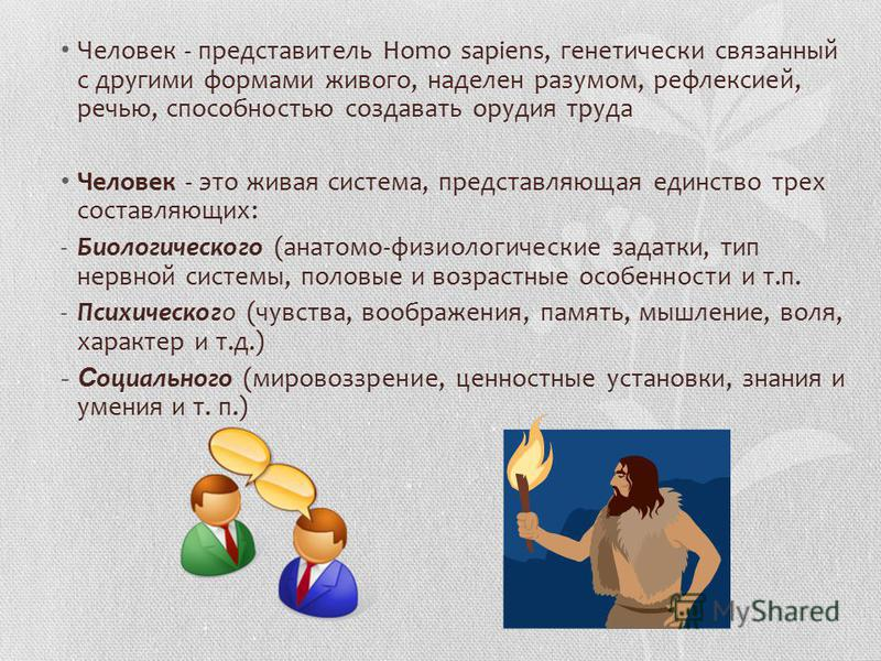 Человек - представитель Homo sapiens, генетически связанный с другими формами живого, наделен разумом, рефлексией, речью, способностью создавать орудия труда Человек - это живая система, представляющая единство трех составляющих: -Биологического (ана