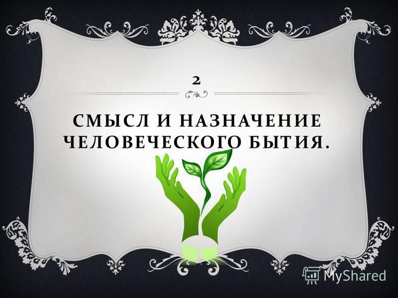 2 СМЫСЛ И НАЗНАЧЕНИЕ ЧЕЛОВЕЧЕСКОГО БЫТИЯ.