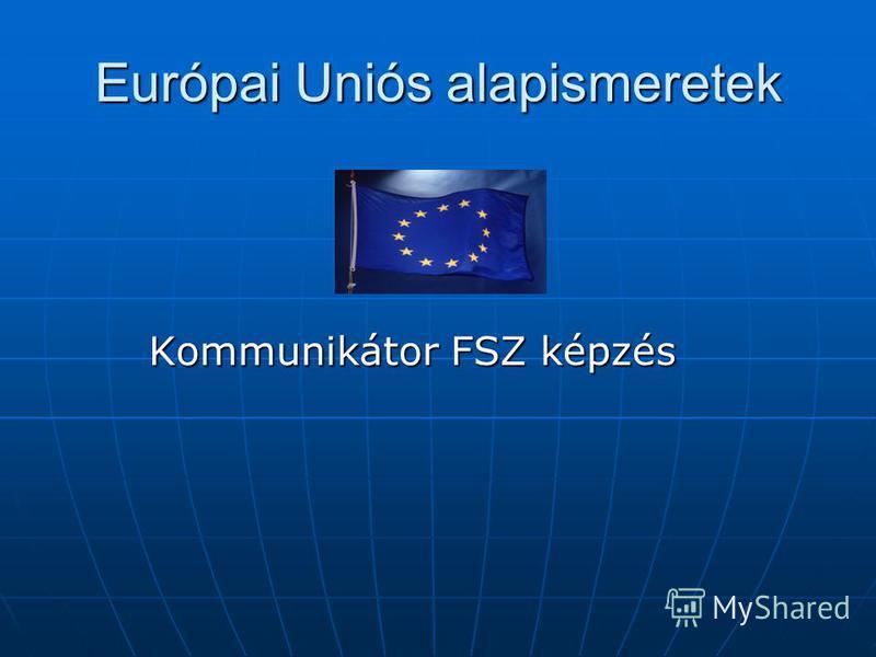Európai Uniós alapismeretek Kommunikátor FSZ képzés Kommunikátor FSZ képzés