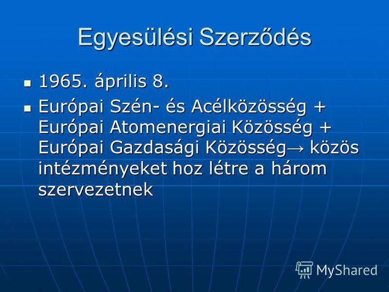 Egyesülési Szerződés 1965. április 8. 1965. április 8. Európai Szén- és Acélközösség + Európai Atomenergiai Közösség + Európai Gazdasági Közösség közös intézményeket hoz létre a három szervezetnek Európai Szén- és Acélközösség + Európai Atomenergiai