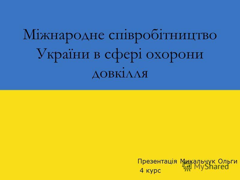 Міжнародне співробітництво України в сфері охорони довкілля Презентація Михальчук Ольги 4 курс