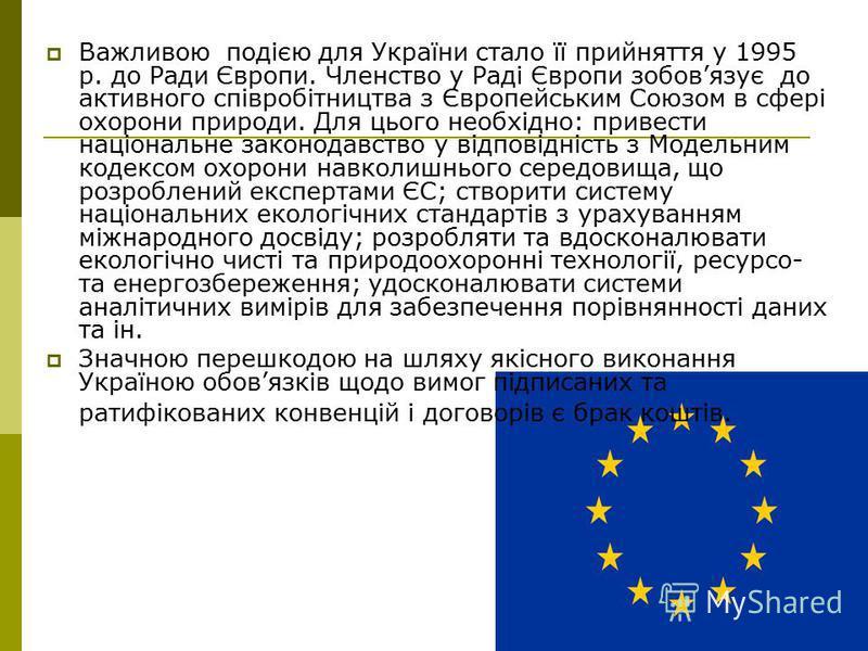 Важливою подією для України стало її прийняття у 1995 р. до Ради Європи. Членство у Раді Європи зобовязує до активного співробітництва з Європейським Союзом в сфері охорони природи. Для цього необхідно: привести національне законодавство у відповідні